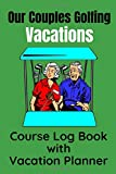 Our Couples Golfing Vacations Course Log Book with Vacation Planner: A Perfect Log Book for Couples who take Golf Vacations