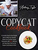 Copycat Cookbook: A Complete Step-By-Step Recipes Book To Make Your Favourite Dishes From The Most Popular Restaurants. With 150 + Delicious And Tasty Meals That You Can Prepare Comfortably At Home