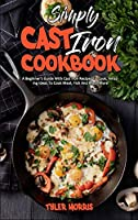 Simply Cast Iron Cookbook: A Beginner's Guide With Cast Iron Recipes To Cook, Amazing Ideas To Cook Meat, Fish And Much More