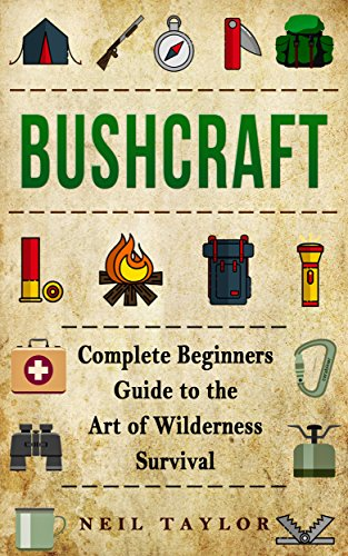 Bushcraft: Bushcraft Complete  Begginers Guide To The Art Of Wilderness Survival (Trapping,Gathering,Cooking,Camping Book 1) by [Neil Taylor]