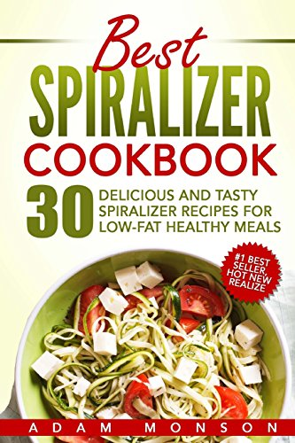 Best Spiralizer Cookbook: 30 Delicious and Tasty Spiralizer Recipes for Low-Fat Healthy Meals