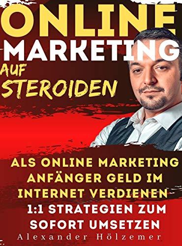 Online Marketing Auf Steroiden: als Online Marketing Anfänger Geld im Internet verdienen 1:1 Strategien zum sofort umsetzen
