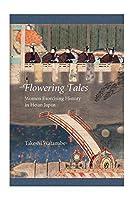 Flowering Tales: Women Exorcising History in Heian Japan (Harvard East Asian Monographs)