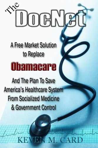 The DocNet: A Free Market Solution To Replace Obamacare: And The Plan To Save America's Healthcare From Socialized Medicine and Government Control