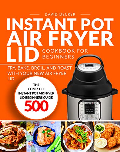 Instant Pot Air Fryer Lid Cookbook for Beginners: The Complete Instant Pot Air Fryer Lid Beginners Guide 500 | Fry, Bake, Broil, and Roast