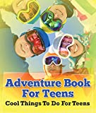 Adventure Book For Teens: Cool Things To Do For Teens: Fun for Kids of All Ages (Children's Game Books)