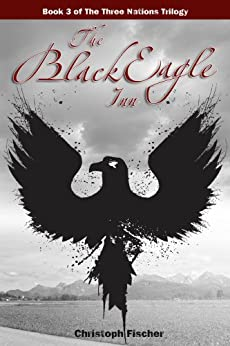 The Black Eagle Inn (The Three Nations Trilogy Book 3) by [Christoph Fischer]