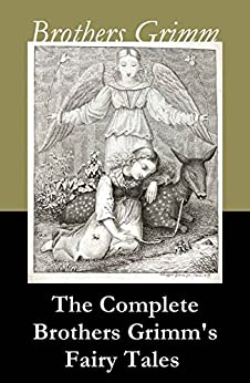 The Complete Brothers Grimm's Fairy Tales (over 200 fairy tales and legends) by [Brothers Grimm]