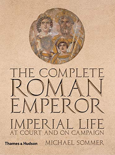 The Complete Roman Emperor: Imperial Life at Court and on Campaign (The Complete Series)