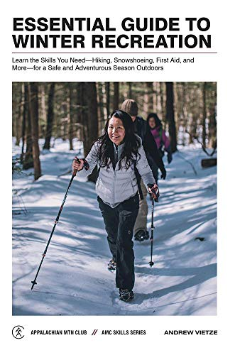 Essential Guide to Winter Recreation: Learn the Skills You Need―Hiking, Snowshoeing, First Aid, and More―for a Safe and Adventurous Season Outdoors (AMC Skills Series)