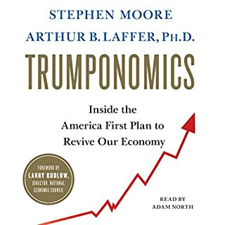 Trumponomics     Inside the America First Plan to Revive Our Economy              By:                                                                                                                                 Stephen Moore,                                                                                        Arthur B. Laffer                               Narrated by:                                                                                                                                 Adam North                      Length: 8 hrs and 39 mins     34 ratings     Overall 4.9