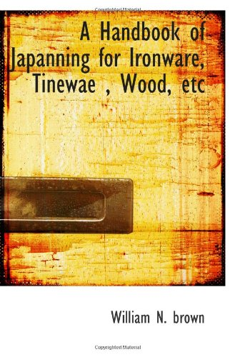 A Handbook of Japanning for Ironware, Tinewae , Wood, etc