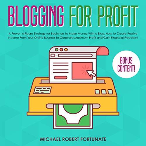 Blogging for Profit: A Proven 6 Figure Strategy for Beginners to Make Money with a Blog: How to Create Passive Income from Your Online Business to Generate Maximum Profit and Gain Financial Freedom