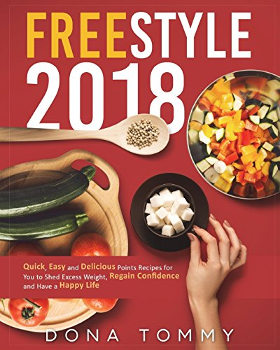 Freestyle 2018: Quick, Easy and Delicious Low Points Recipes for You to Shed Excess Weight, Regain Confidence and Have a Happy Life (Freestyle Cookbook for Weight Loss and Overall Health)