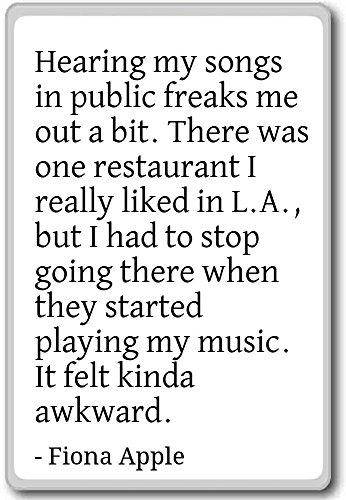 Het horen van mijn liedjes in het openbaar maakt me een beetje gek. - Fiona Apple citaten koelkast magneet