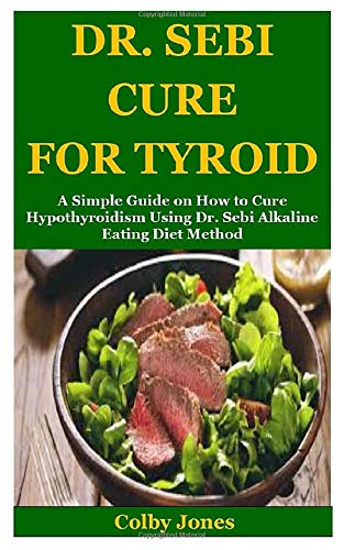 DR. SEBI CURE FOR TYROID: A Simple Guide on How to Cure Hypothyroidism Using Dr. Sebi Alkaline Eating Diet Method
