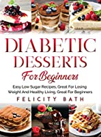 Diabetic Desserts for Beginners: Easy Low Sugar Recipes, Great For Losing Weight And Healthy Living, Great For Beginners