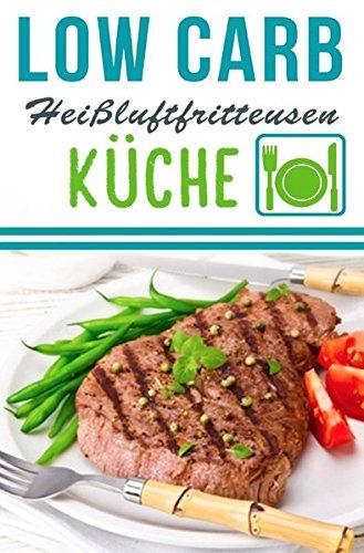 Low Carb Heißluftfritteuse Rezepte - Kochen & Backen mit der Heißluftfritteuse: Heißluftfritteuse Rezeptbuch