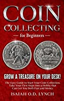 Coin Collecting for Beginners: Grow a Treasure on Your Desk! The Easy Guide to Start Your Coin Collection. Take Your First Steps Into a Hobby that Can Get You Both Fun and Money.