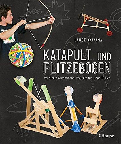 Katapult und Flitzebogen: Verrückte Gummiband-Projekte für junge Tüftler