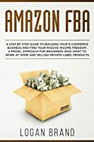 Amazon FBA: A Step By Step Guide To Building Your E-Commerce Business And Find Your Passive Income Freedom. A Model Approach For Beginners Who Want To Work At Home And Selling Private Label Products