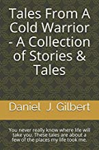 Tales From A Cold Warrior - A Collection of Stories & Tales: You never really know where life will take you.  These tales are about a few of the places my life took me.