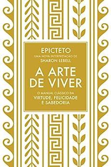 A arte de viver: O manual clássico da virtude, felicidade e sabedoria por [Epicteto, Sharon Lebell]