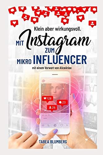 Klein aber wirkungsvoll - Mit Instagram zum Mikroinfluencer: Instagrammarketing leicht gemacht: Hashtagstrategien, mehr Follower und Reichweite