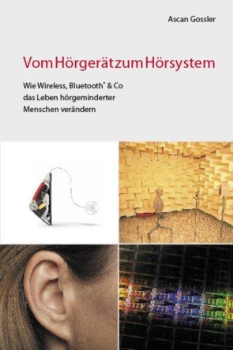 Vom Hörgerät zum Hörsystem. Wie Wireless, Bluetooth & Co das Leben hörgeminderter Menschen verändern.