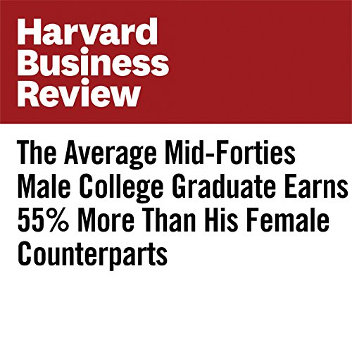 The Average Mid-Forties Male College Graduate Earns 55% More Than His Female Counterparts | Erling Barth