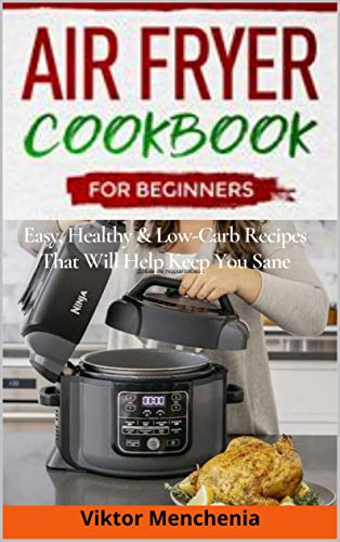 Air Fryer Cookbook for Beginners: Easy, Healthy & Low-Carb Recipes That Will Help Keep You Sane by [Viktor Menchenia]