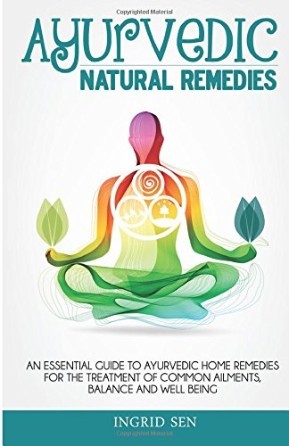 Ayurvedic Home Remedies: An Essential Guide to Ayurvedic Home Remedies for the Treatment of Common Ailments, Balance and Well Being
