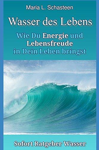 Das Wasser des Lebens: Wie Du Energie und Lebensfreude in Dein Leben bringst