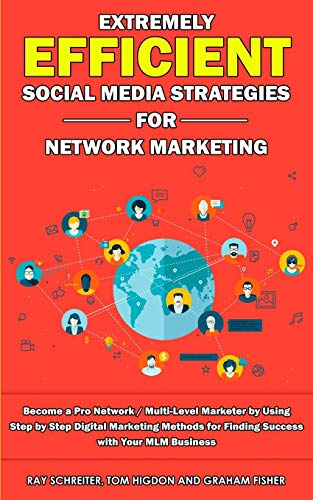 Extremely Efficient Social Media Strategies for Network Marketing: Become a Pro Network / Multi-Level Marketer by Using Step by Step Digital Marketing ... for Finding Success with Your MLM Business