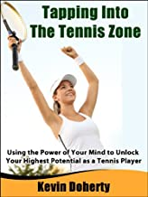 Tapping Into the Tennis Zone:  Using the Power of Your Mind to Unlock Your Highest Potential as a Tennis Player