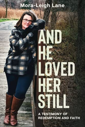 AND HE LOVED HER STILL: A TESTIMONY OF REDEMPTION AND FAITH