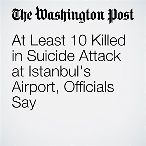 At Least 10 Killed in Suicide Attack at Istanbul's Airport, Officials Say cover art