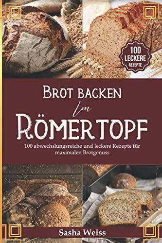 Brot backen im Römertopf: 100 abwechslungsreiche und leckere Rezepte für maximalen Brotgenuss - Von Sauerteig bis Hefe inkl. vegane Kreationen