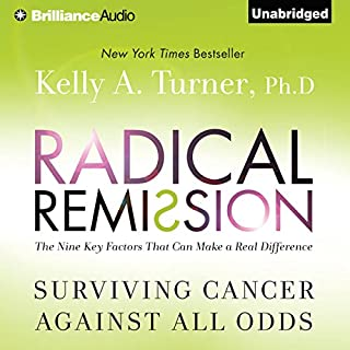 Radical Remission     Surviving Cancer Against All Odds              Written by:                                                                                                                                 Kelly A. Turner Ph.D.                               Narrated by:                                                                                                                                 Joyce Bean                      Length: 9 hrs and 22 mins     8 ratings     Overall 5.0