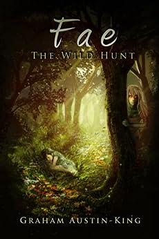 Fae: The Wild Hunt: An Epic Fantasy Adventure (The Riven Wyrde Saga Book 1) by [Graham Austin-King]