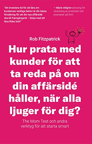 Hur Prata Med Kunder För Att Ta Reda På Om Din Affärsidé Håller, När Alla Ljuger För Dig?: The Mom Test Och Andra Verktyg För Kundutveckling (Swedish Edition)