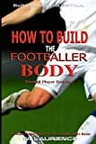 How to Build the Footballer Body: Football Player Training, Build Stamina on the Pitch, Football Player, Short rests, Core strength, Football Player Diet, ... Cardio (Rugby Player) (English Edition)
