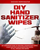 DIY HAND SANITIZER WIPES: DIY Homemade Guide to Creating Disinfectant Spray, Hand Sanitizer and Disinfecting Wipes, to Kill Viruses and Germs.