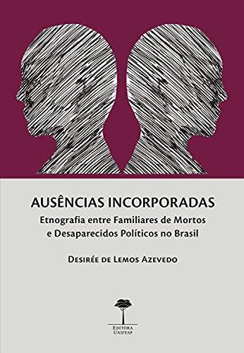 AUSÊNCIAS INCORPORADAS: ETNOGRAFIA ENTRE FAMILIARES DE MORTOS E DESAPARECIDOS POLÍTICOS NO BRASIL (Portuguese Edition)