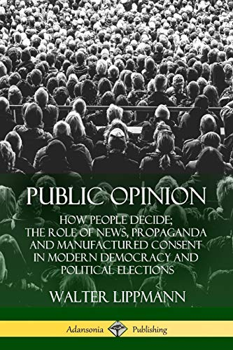 Public Opinion: How People Decide; The Role of News, Propaganda and Manufactured Consent in Modern Democracy and Political Elections