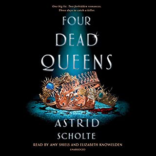 Four Dead Queens                   Written by:                                                                                                                                 Astrid Scholte                               Narrated by:                                                                                                                                 Amy Shiels,                                                                                        Elizabeth Knowelden                      Length: 11 hrs and 32 mins     2 ratings     Overall 3.5