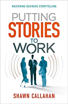 Putting Stories to Work: Mastering Business Storytelling by [Shawn Callahan]