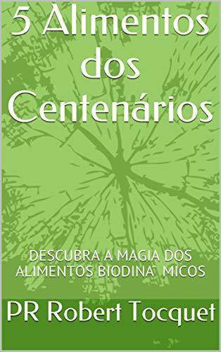 5 Alimentos dos Centenários: DESCUBRA A MAGIA DOS ALIMENTOS BIODINÂMICOS (Portuguese Edition)