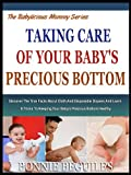 TAKING CARE OF YOUR BABY'S PRECIOUS BOTTOM: Discover The True Facts About Cloth And Disposable Diapers And Learn 6 Tricks To keeping Your Baby's Precious ... (The Babylicious Mommy Series Book 8)