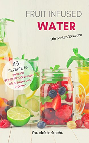 FRUIT INFUSED WATER: Das gesunde Wasser mit dem Aroma-Kick! (fraudoktorkocht 12) (German Edition)